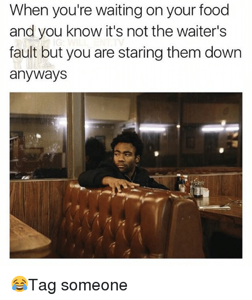 Food, Memes, and Waiting...: When you're waiting on your food  and you know it's not the waiter's  fault but you are staring them down  anyways 😂Tag someone