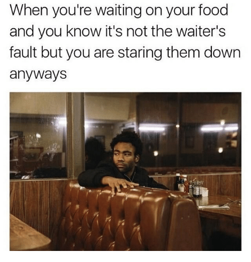 Food, Dank Memes, and Waiting...: When you're waiting on your food  and you know it's not the waiter's  fault but you are staring them down  anywayS