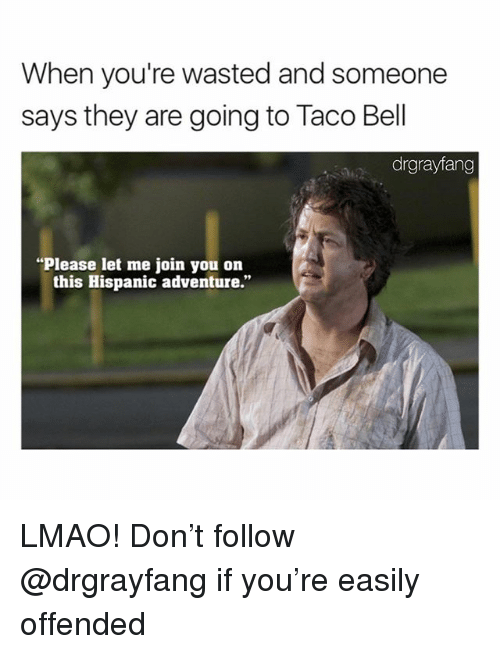 "Lmao, Memes, and 🤖: When you're wasted and someone  says they are going to Taco Bel  drgrayfang  Please let me join you on  this Hispanic adventure."" LMAO! Don't follow @drgrayfang if you're easily offended"