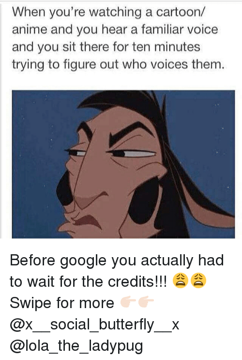Anime, Google, and Memes: When you're watching a cartoon/  anime and you hear a familiar voice  and you sit there for ten minutes  trying to figure out who voices them Before google you actually had to wait for the credits!!! 😩😩 Swipe for more 👉🏻👉🏻 @x__social_butterfly__x @lola_the_ladypug