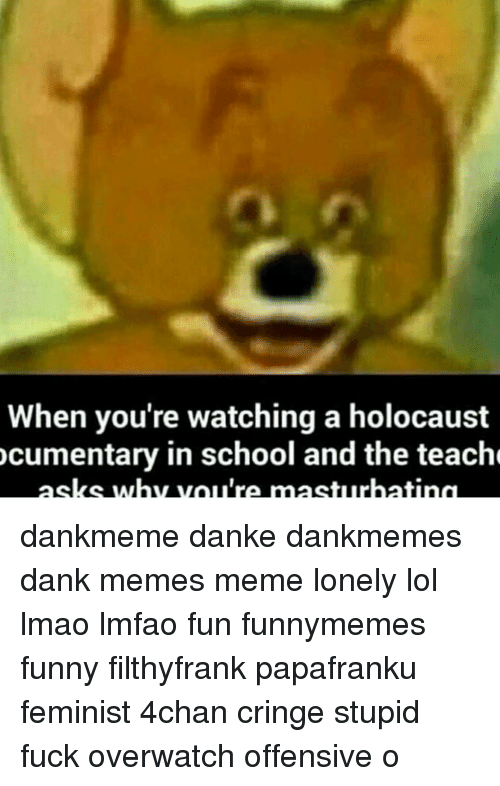 Memes, Masturbation, and 🤖: When you're watching a holocaust cumentary in