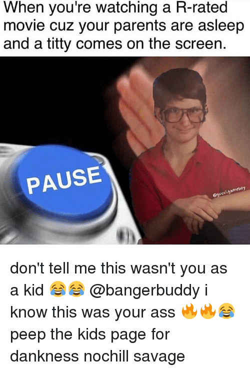 Memes, Titties, and 🤖: When you're watching a R-rated  movie cuz your parents are asleep  and a titty comes on the screen.  PAUSE  omeboy  UC don't tell me this wasn't you as a kid 😂😂 @bangerbuddy i know this was your ass 🔥🔥😂 peep the kids page for dankness nochill savage