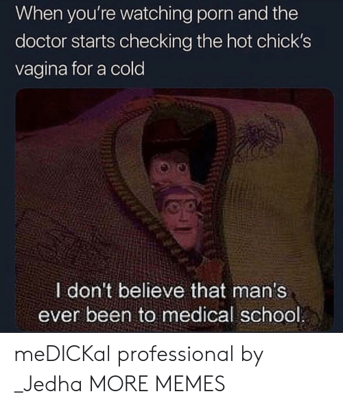 Dank, Doctor, and Memes: When you're watching porn and the  doctor starts checking the hot chick's  vagina for a cold  I don't believe that man's  ever been to medical school meDICKal professional by _Jedha MORE MEMES