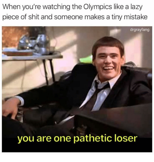 Dank, Lazy, and Shit: When you're watching the Olympics like a lazy  piece of shit and someone makes a tiny mistake  drgrayfang  you are one pathetic loser