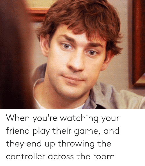 The Office, Game, and Friend: When you're watching your friend play their game, and they end up throwing the controller across the room