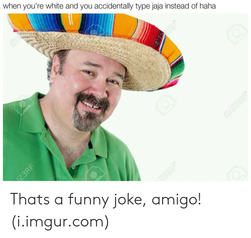 Funny, Imgur, and White: when you're white and you accidentally type jaja instead of haha Thats a funny joke, amigo! (i.imgur.com)