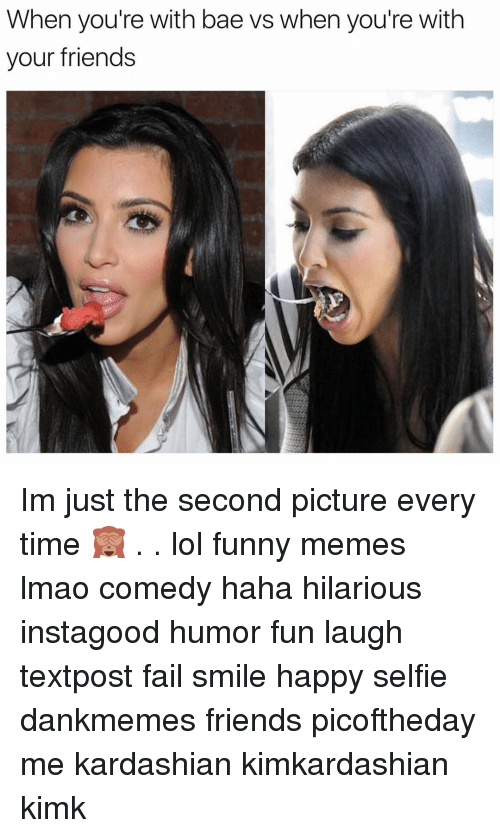 Girl, Lol-Funny, and Fun-Laugh: When you're with bae vs when you're with  your friends Im just the second picture every time 🙈 . . lol funny memes lmao comedy haha hilarious instagood humor fun laugh textpost fail smile happy selfie dankmemes friends picoftheday me kardashian kimkardashian kimk