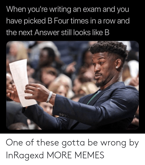 Dank, Memes, and Target: When you're writing an exam and you  have picked B Four times in a row and  the next Answer still looks like B One of these gotta be wrong by InRagexd MORE MEMES