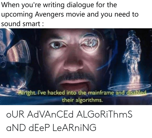 Avengers, Movie, and Deep: When you're writing dialogue for the  upcoming Avengers movie and you need to  sound smart:  Airight. I've hacked into the mainframe and disabled  their algorithms. oUR AdVAnCEd ALGoRiThmS aND dEeP LeARniNG