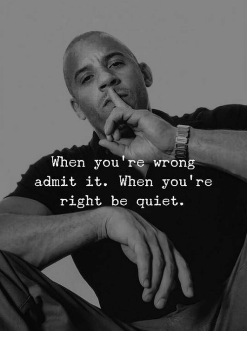 Quiet, Right, and Youre: When you're wrong  admit it. When you're  right be quiet.