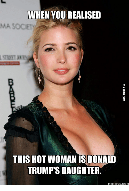 Com, Iss, and Daughter: WHEN YOUREALISED  THIS HOT WOMAN ISS DONALD  TRUMP'S DAUGHTER.  MEMEFUL COM