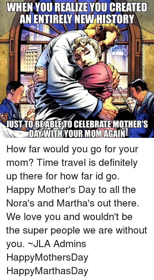 Definitely, Love, and Mother's Day: WHEN YOUREALIZE YOU CREATED  JUST TO BEABLETO CELEBRATE MOTHER'S  DAY WITH YOUR MOMIACAINI How far would you go for your mom? Time travel is definitely up there for how far id go. Happy Mother's Day to all the Nora's and Martha's out there. We love you and wouldn't be the super people we are without you. ~JLA Admins HappyMothersDay HappyMarthasDay