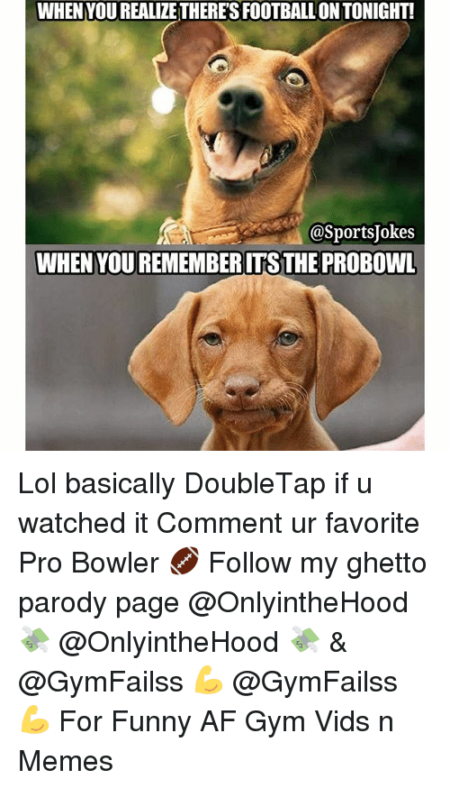 Funny, Ghetto, and Gym: WHEN YOUREALIZETHERESFOOTBALLON TONIGHT!  @Sports Jokes  WHEN YOUREMEMBERITSTHE PROBOWL Lol basically DoubleTap if u watched it Comment ur favorite Pro Bowler 🏈 Follow my ghetto parody page @OnlyintheHood 💸 @OnlyintheHood 💸 & @GymFailss 💪 @GymFailss 💪 For Funny AF Gym Vids n Memes