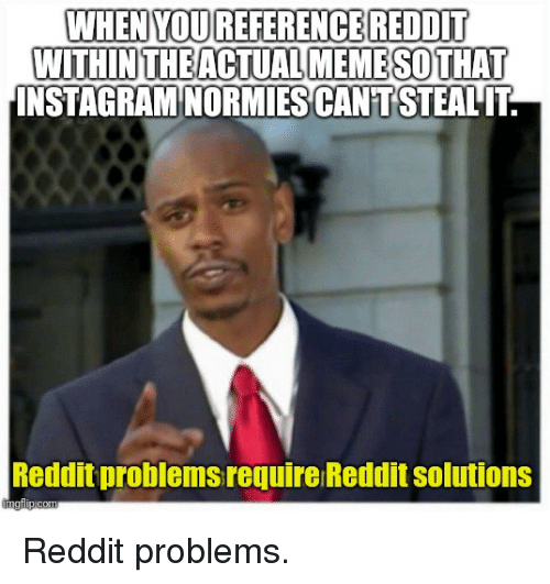 WHEN YOUREFERENCE REDDIT WITHNTHEACTUALMEMESOTHAT INSTAGRAM