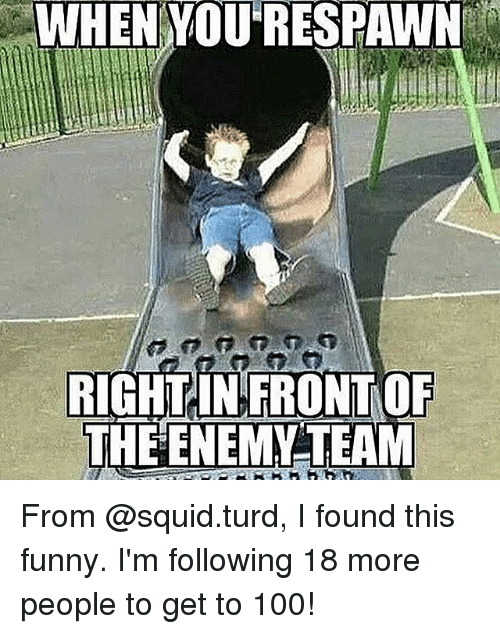 Anaconda, Funny, and Memes: WHEN  YOURESPAWN  RIGHTINFRONT OF  THEENEMY TEAM From @squid.turd, I found this funny. I'm following 18 more people to get to 100!