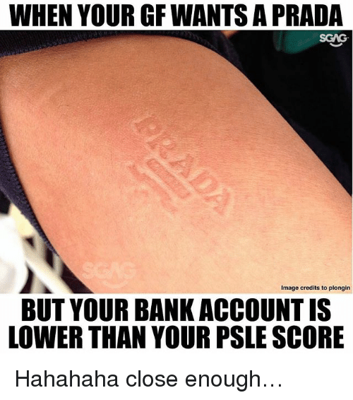 Memes, 🤖, and Account: WHEN YOURGFWANTS A PRADA  SGNG  Image credits to plongin  BUT YOUR BANK ACCOUNT IS  LOWER THAN YOUR PSLE SCORE Hahahaha close enough…
