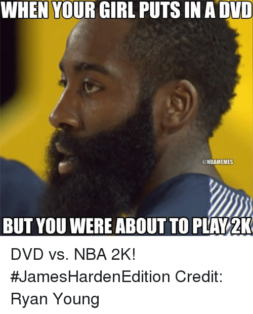 Nba, Dvd, and Nba 2k: WHEN YOURGIRL PUTS IN A DVD  @NBAMEMES  BUT YOU WERE ABOUT TO PLAY 2K DVD vs. NBA 2K! #JamesHardenEdition Credit: Ryan Young