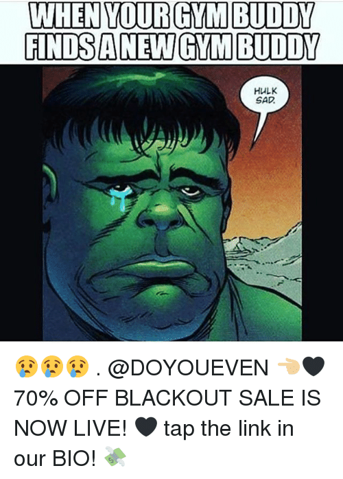 Gym, Hulk, and Link: WHEN YOURGYM BUDDY  GINDS A NEW GYM BUDDY  HULK  SAD 😢😢😢 . @DOYOUEVEN 👈🏼🖤 70% OFF BLACKOUT SALE IS NOW LIVE! 🖤 tap the link in our BIO! 💸