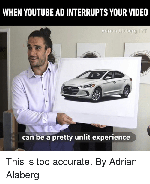 Dank, youtube.com, and Video: WHEN YOUTUBE AD INTERRUPTS YOUR VIDEO  Adrian Alaberg  can be a pretty unlit experience This is too accurate.  By Adrian Alaberg