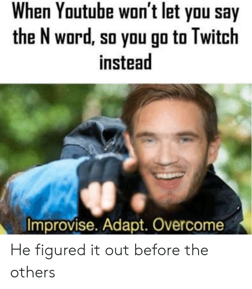 Twitch, youtube.com, and Word: When Youtube won't let you say  the N word, so you go to Twitch  instead  Improvise. Adapt. Overcome He figured it out before the others