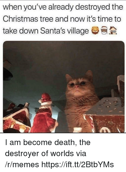 Christmas, Memes, and Christmas Tree: when you've already destroyed the  Christmas tree and now it's time to  take down Santa's village I am become death, the destroyer of worlds via /r/memes https://ift.tt/2BtbYMs