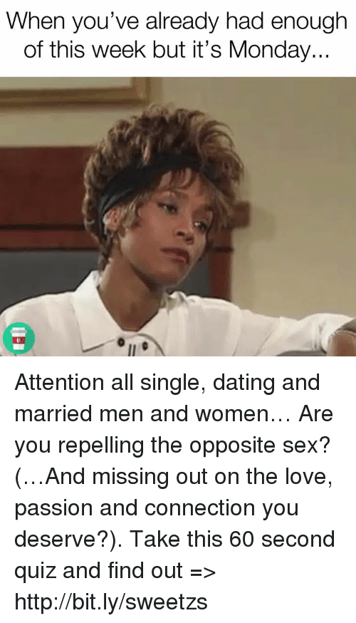 Dating, Love, and Memes: When you've already had enough  of this week but it's Monday... Attention all single, dating and married men and women… Are you repelling the opposite sex? (…And missing out on the love, passion and connection you deserve?). Take this 60 second quiz and find out => http://bit.ly/sweetzs
