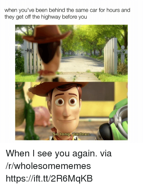See You Again, Been, and Car: when you've been behind the same car for hours and  they get off the highway betore you  partnera  So Tongh When I see you again. via /r/wholesomememes https://ift.tt/2R6MqKB