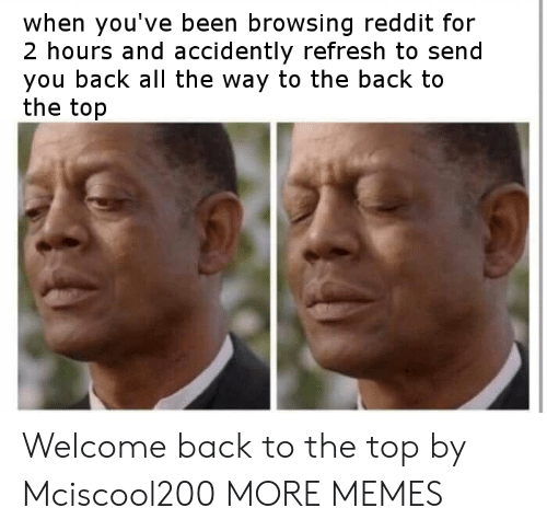 Dank, Memes, and Reddit: when you've been browsing reddit for  2 hours and accidently refresh to send  you back all the way to the back to  the top Welcome back to the top by Mciscool200 MORE MEMES