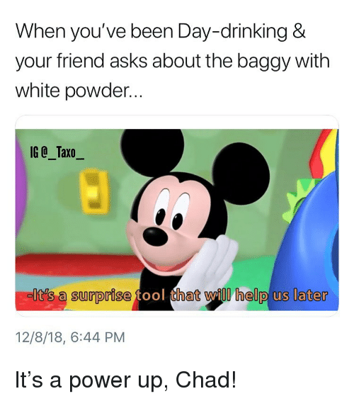 Drinking, Memes, and Help: When you've been Day-drinking &  your friend asks about the baggy with  white powder...  IG @_Taxo_  It's a surprise  hat will help us later  12/8/18, 6:44 PM It's a power up, Chad!