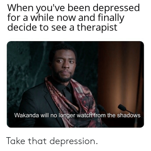 Depression, Watch, and Been: When you've been depressed  for a while now and finally  decide to see a therapist  Wakanda will no longer watch from the shadows Take that depression.