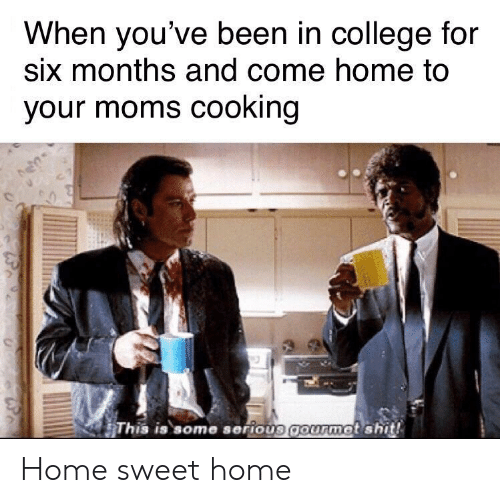 College, Moms, and Shit: When you've been in college for  six months and come home to  your moms cooking  This is some serious gourmet shit! Home sweet home