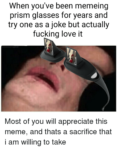 Fucking, Love, and Meme: When you've been memeing  prism glasses for years and  try one as a joke but actually  fucking love it  0000ooimaghost