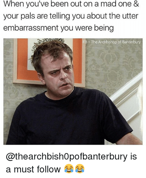 Memes, Mad, and Been: When you've been out on a mad one &  your pals are telling you about the utter  embarrassment you were being  - The Archbishop of Banterbury @thearchbish0pofbanterbury is a must follow 😂😂