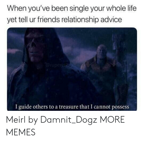 Advice, Dank, and Friends: When you've been single your whole life  yet tell ur friends relationship advice  I guide others to a treasure that I cannot possess Meirl by Damnit_Dogz MORE MEMES