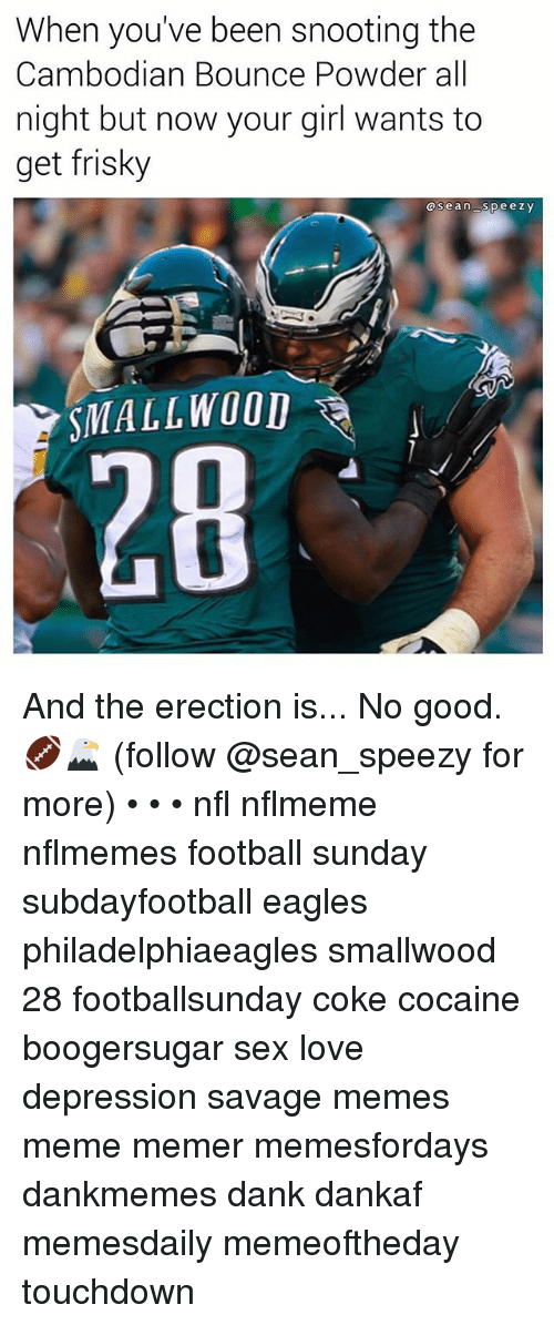 Dank, Philadelphia Eagles, and Football: When you've been snooting the  Cambodian Bounce Powder all  night but now your girl wants to  get frisky  asean speezY  SMALLWOOD  28 And the erection is... No good. 🏈🦅 (follow @sean_speezy for more) • • • nfl nflmeme nflmemes football sunday subdayfootball eagles philadelphiaeagles smallwood 28 footballsunday coke cocaine boogersugar sex love depression savage memes meme memer memesfordays dankmemes dank dankaf memesdaily memeoftheday touchdown