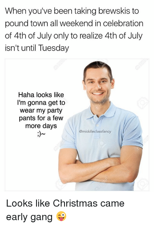 Christmas, Memes, and Party: When you've been taking brewskis to  pound town all weekend in celebration  of 4th of July only to realize 4th of July  isn't until Tuesday  Haha looks like  I'm gonna get to  wear my party  pants for a few  more days  @middleclassfancy Looks like Christmas came early gang 😜