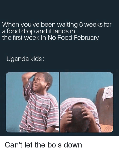 Food, Kids, and Dank Memes: When you've been waiting 6 weeks for  a food drop and it lands in  the first week in No Food February  Uganda kids: