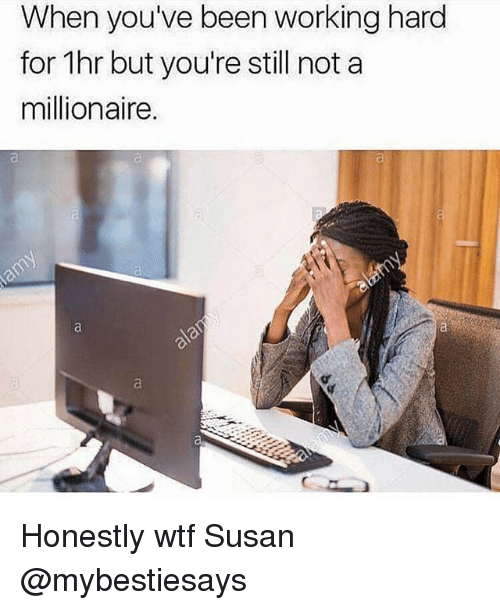 Wtf, Girl Memes, and Been: When you've been working hard  for 1hr but you're still not a  millionaire. Honestly wtf Susan @mybestiesays
