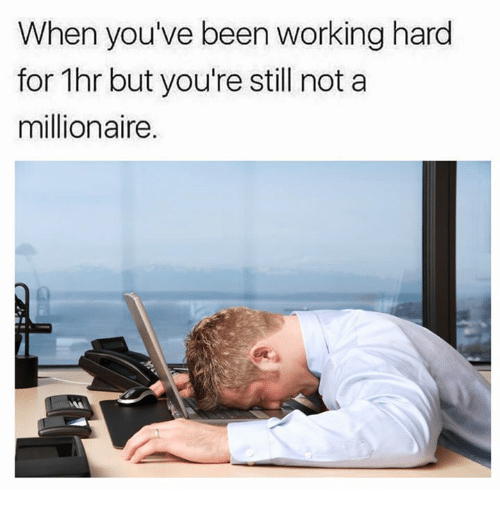 Dank, Been, and 🤖: When you've been working hard  for 1hr but you're still not a  millionaire.