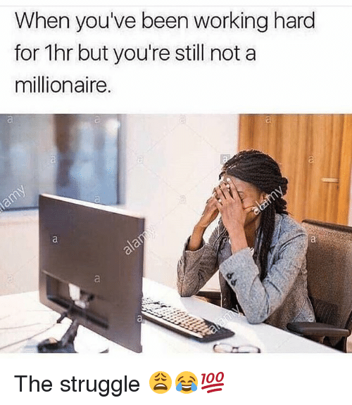 Funny, Struggle, and Been: When you've been working hard  for 1hr but you're still not a  millionaire.  ci The struggle 😩😂💯