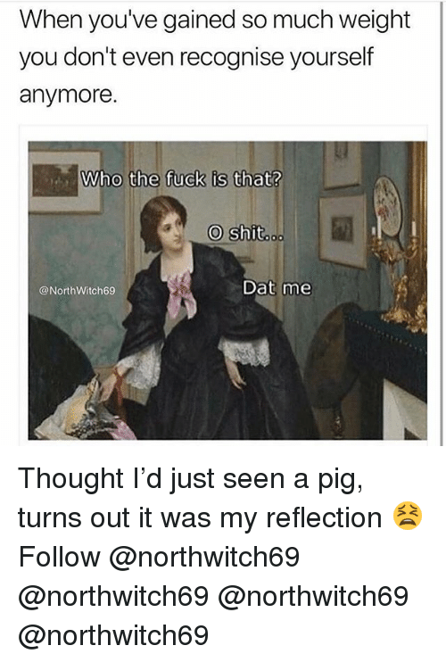 Memes, Fuck, and Thought: When youve gained so much weight  you don't even recognise yourself  anymore.  Who the fuck is that?  @NorthWitch69  Dat me Thought I'd just seen a pig, turns out it was my reflection 😫 Follow @northwitch69 @northwitch69 @northwitch69 @northwitch69