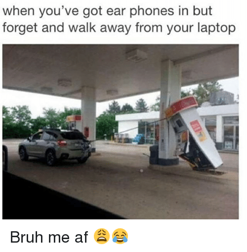 Af, Bruh, and Funny: when you've got ear phones in but  forget and walk away from your laptop Bruh me af 😩😂