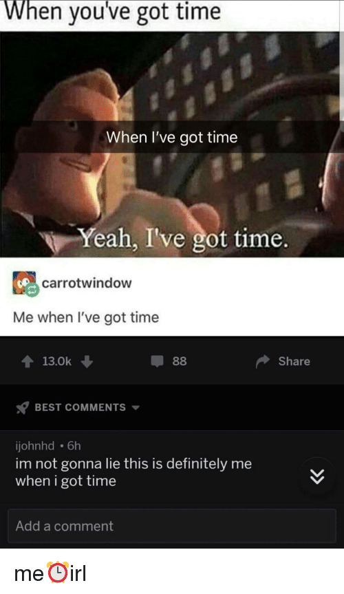 Definitely, Yeah, and Best: When you've got time  When I've got time  Yeah, I've got time.  carrotwindow  Me when I've got time  T13.0k  Share  BEST COMMENTS  johnhd 6h  im not gonna lie this is definitely me  when i got time  Add a comment me⏰irl