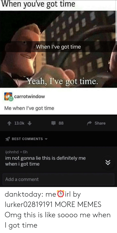 Dank, Definitely, and Memes: When you've got time  When I've got time  Yeah, I've got time.  carrotwindow  Me when I've got time  T13.0k  Share  BEST COMMENTS  johnhd 6h  im not gonna lie this is definitely me  when i got time  Add a comment danktoday:  me⏰irl by lurker02819191 MORE MEMES  Omg this is like soooo me when I got time