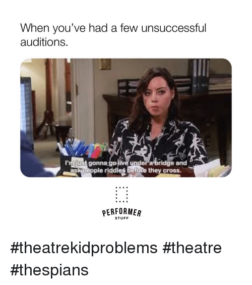 Cross, Stuff, and Theatre: When you've had a few unsuccessful  auditions.  l'rnjust  ve under a bridge and  go li  le riddles  gonna  riddies before they cross  ask peo  elor  PERFORMER  STUFF #theatrekidproblems #theatre #thespians