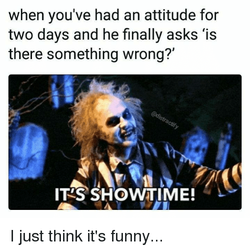 Funny, Memes, and Showtime: when you've had an attitude for  two days and he finally asks 'is  there something wrong?'  か、  IT'S SHOWTIME! I just think it's funny...