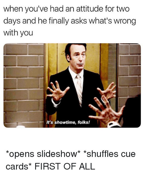 Showtime, Girl Memes, and Attitude: when you've had an attitude for two  days and he finally asks what's wrong  with you  It's showtime, folks! *opens slideshow* *shuffles cue cards* FIRST OF ALL