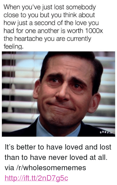 "Love, Lost, and Http: When you've just lost somebody  close to you but you think about  how just a second of the love you  had for one another is worth 1000x  the heartache you are currently  feeling  SURF <p>It&rsquo;s better to have loved and lost than to have never loved at all. via /r/wholesomememes <a href=""http://ift.tt/2nD7g5c"">http://ift.tt/2nD7g5c</a></p>"