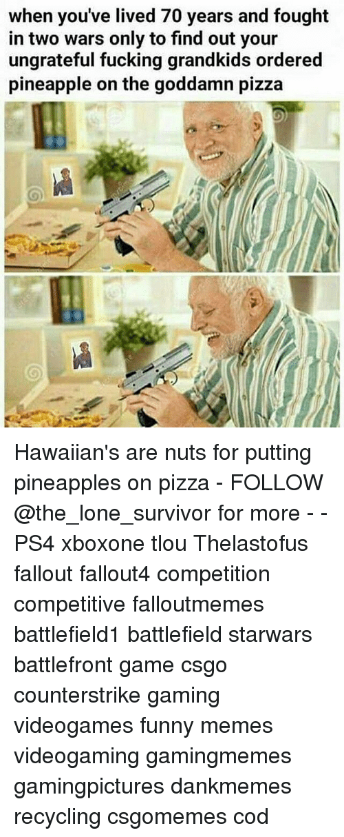 Memes, Survivor, and Pineapple: when you've lived 70 years and fought  in two wars only to find out your  ungrateful fucking grandkids ordered  pineapple on the goddamn pizza Hawaiian's are nuts for putting pineapples on pizza - FOLLOW @the_lone_survivor for more - - PS4 xboxone tlou Thelastofus fallout fallout4 competition competitive falloutmemes battlefield1 battlefield starwars battlefront game csgo counterstrike gaming videogames funny memes videogaming gamingmemes gamingpictures dankmemes recycling csgomemes cod