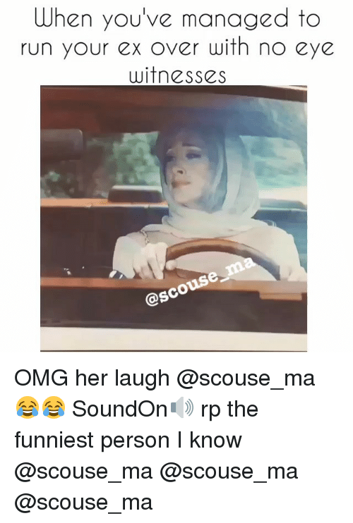 Ex's, Funny, and Personal: When you've managed to  run your ex over with no eye  witnesses  osco OMG her laugh @scouse_ma 😂😂 SoundOn🔊 rp the funniest person I know @scouse_ma @scouse_ma @scouse_ma